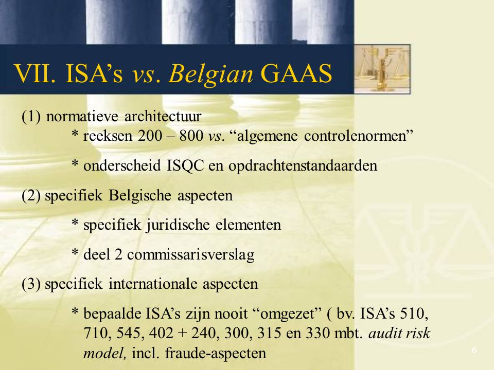 6 VII.ISA's vs. Belgian GAAS (1)normatieve architectuur * reeksen 200 – 800 vs.