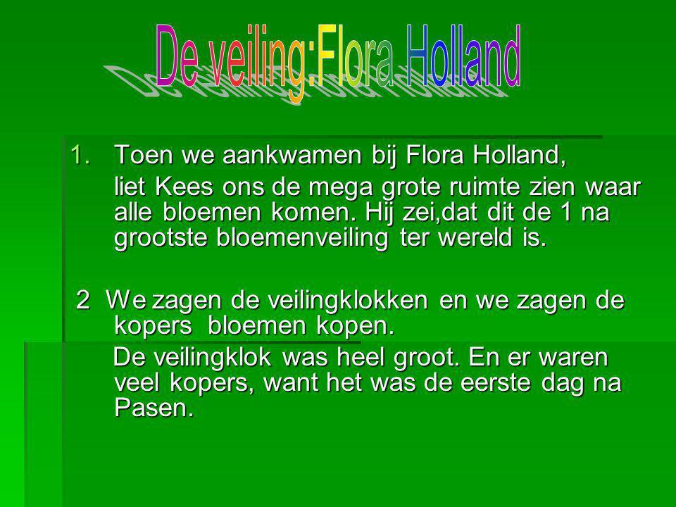 1.Toen we aankwamen bij Flora Holland, liet Kees ons de mega grote ruimte zien waar alle bloemen komen. Hij zei,dat dit de 1 na grootste bloemenveilin