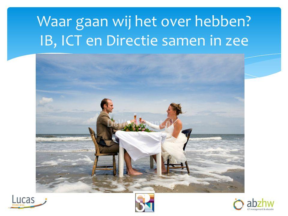 Waar gaan wij het over hebben? IB, ICT en Directie samen in zee