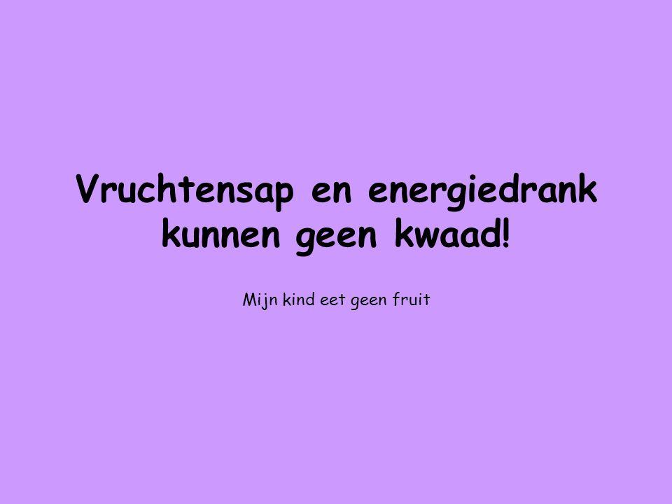 Vruchtensap en energiedrank kunnen geen kwaad! Mijn kind eet geen fruit