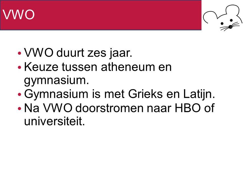 VWO VWO duurt zes jaar. Keuze tussen atheneum en gymnasium. Gymnasium is met Grieks en Latijn. Na VWO doorstromen naar HBO of universiteit.