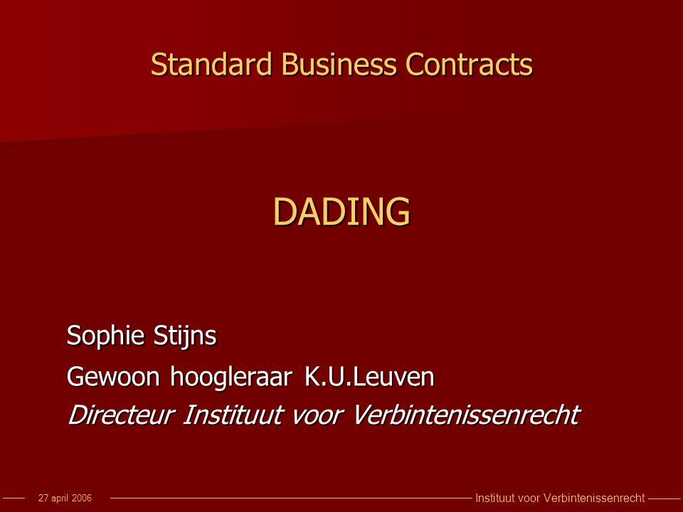 Instituut voor Verbintenissenrecht 27 april 2006 Standard Business Contracts DADING Sophie Stijns Gewoon hoogleraar K.U.Leuven Directeur Instituut voo