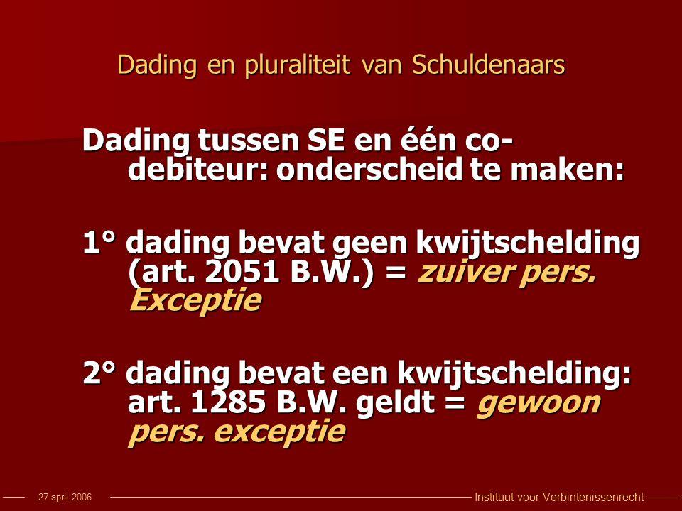 Instituut voor Verbintenissenrecht 27 april 2006 Dading en pluraliteit van Schuldenaars Dading tussen SE en één co- debiteur: onderscheid te maken: 1°