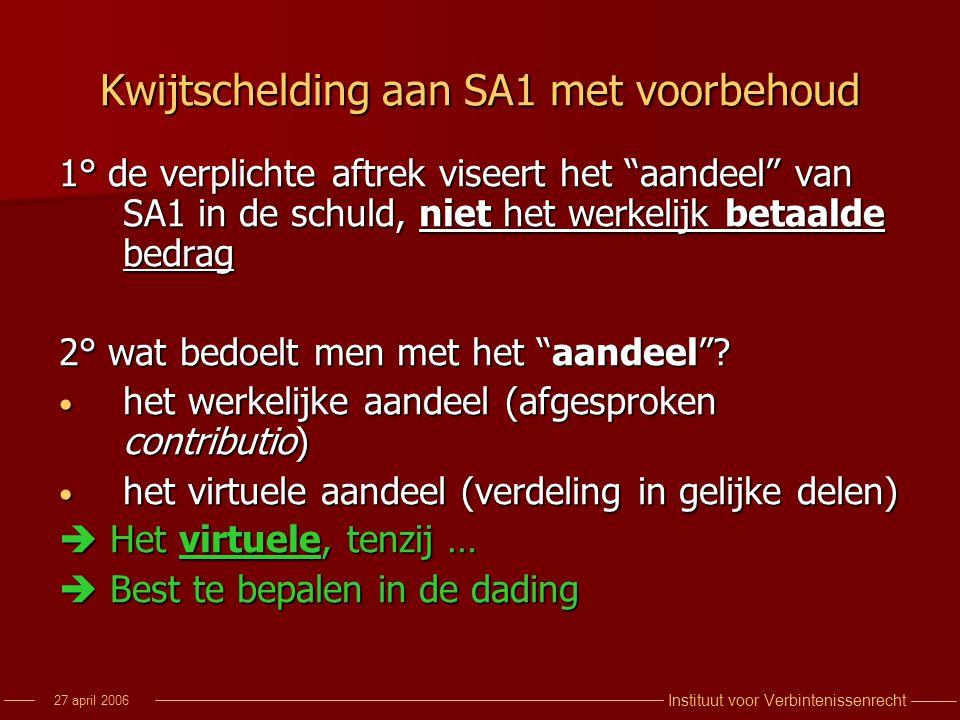 """Instituut voor Verbintenissenrecht 27 april 2006 Kwijtschelding aan SA1 met voorbehoud 1° de verplichte aftrek viseert het """"aandeel"""" van SA1 in de sch"""