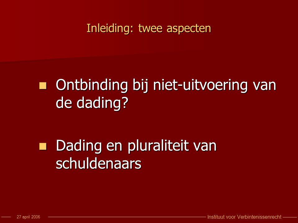 Instituut voor Verbintenissenrecht 27 april 2006 Inleiding: twee aspecten Ontbinding bij niet-uitvoering van de dading? Ontbinding bij niet-uitvoering