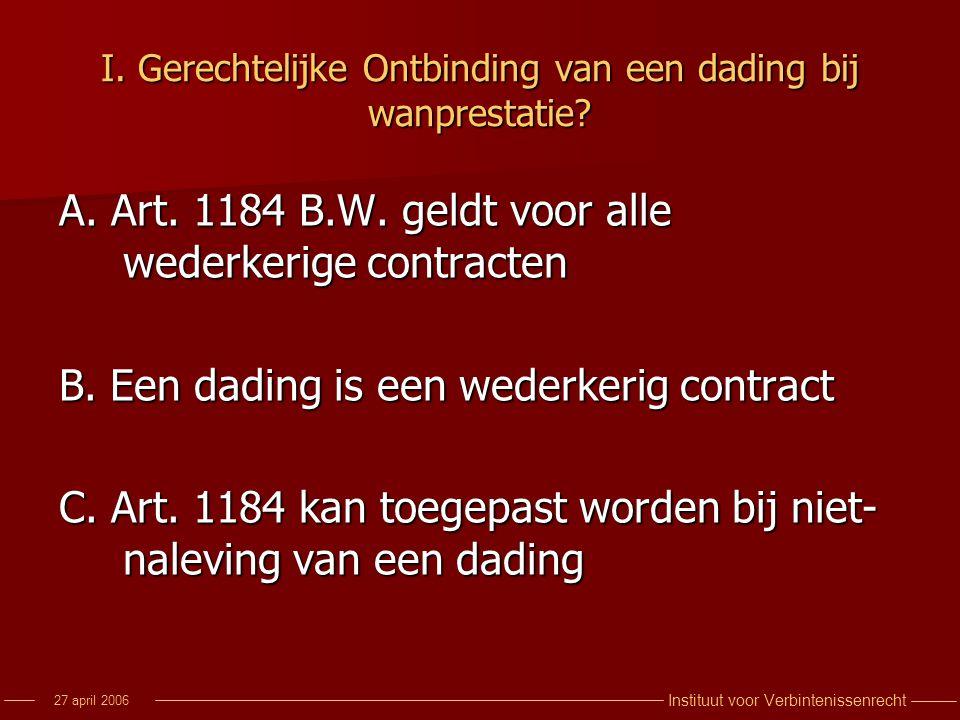 Instituut voor Verbintenissenrecht 27 april 2006 I. Gerechtelijke Ontbinding van een dading bij wanprestatie? A. Art. 1184 B.W. geldt voor alle wederk