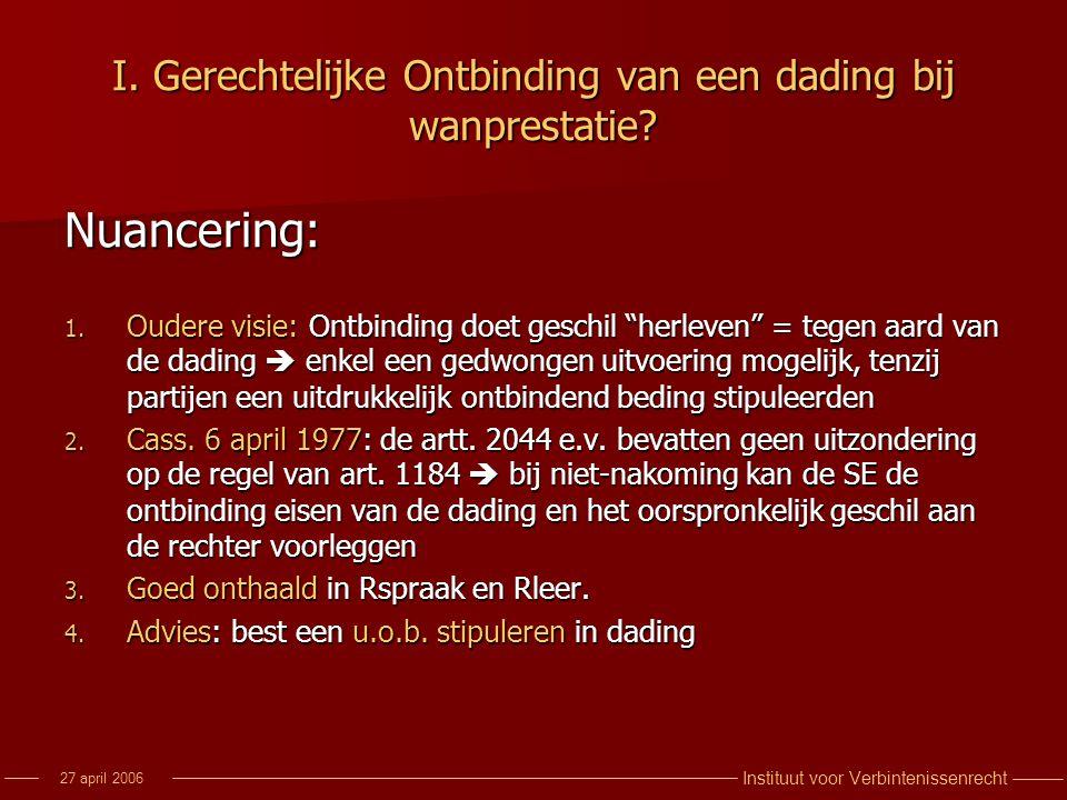 Instituut voor Verbintenissenrecht 27 april 2006 I. Gerechtelijke Ontbinding van een dading bij wanprestatie? Nuancering: 1. Oudere visie: Ontbinding