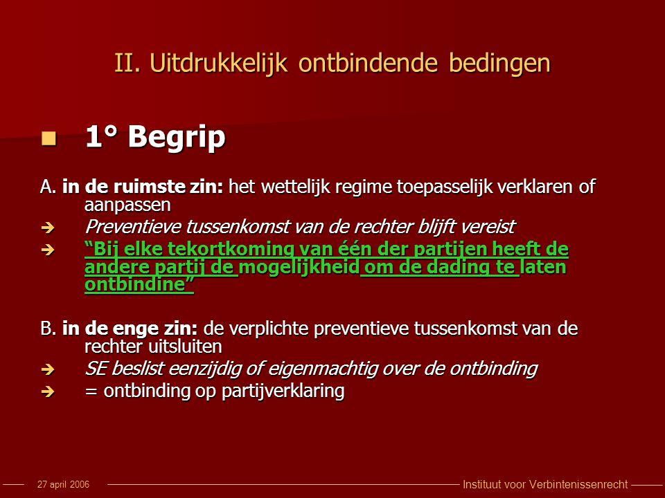 Instituut voor Verbintenissenrecht 27 april 2006 II. Uitdrukkelijk ontbindende bedingen 1° Begrip 1° Begrip A. in de ruimste zin: het wettelijk regime