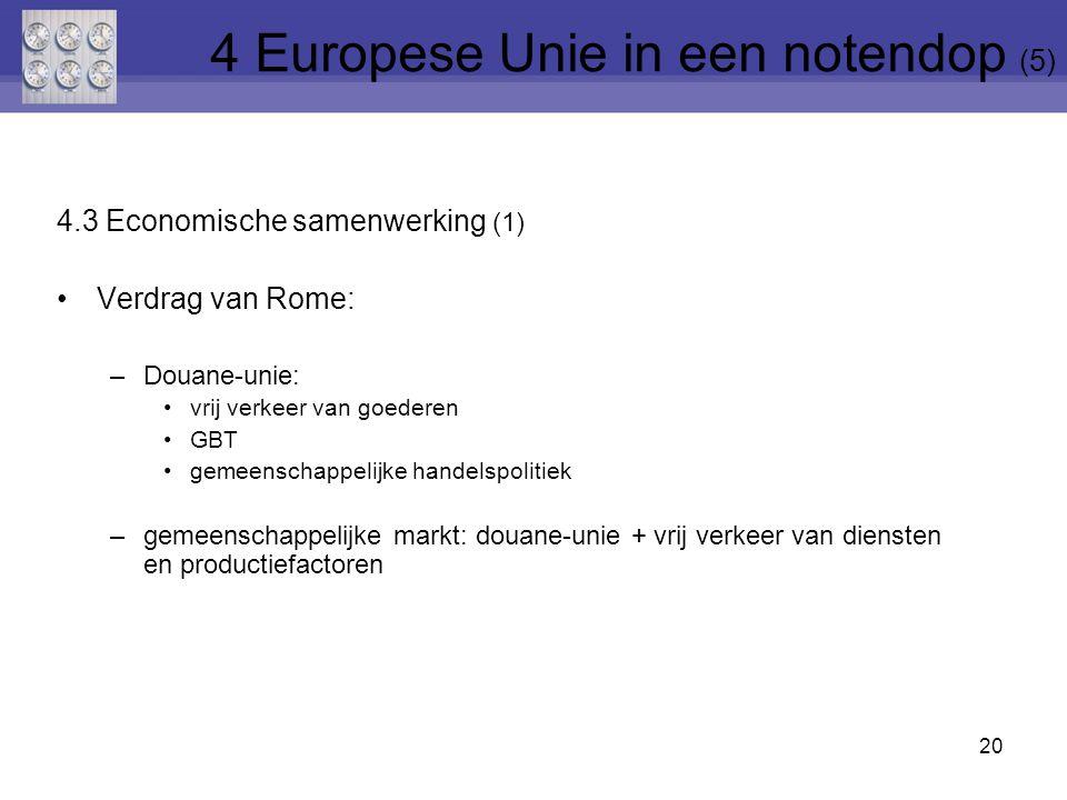 4.3 Economische samenwerking (1) Verdrag van Rome: –Douane-unie: vrij verkeer van goederen GBT gemeenschappelijke handelspolitiek –gemeenschappelijke markt: douane-unie + vrij verkeer van diensten en productiefactoren 20 4 Europese Unie in een notendop (5)