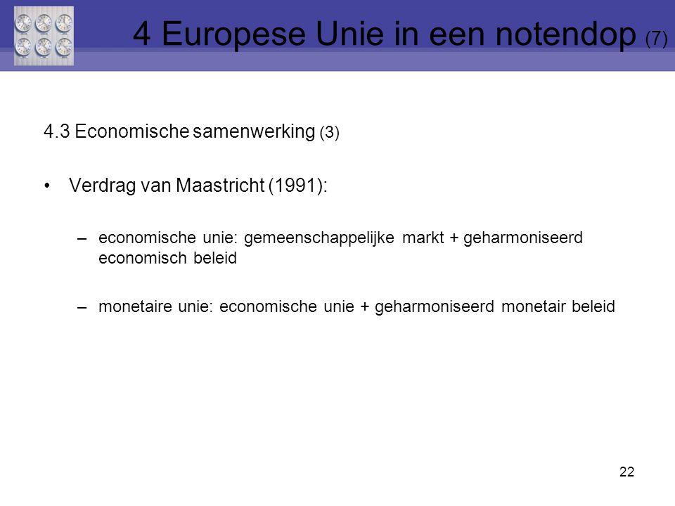 4.3 Economische samenwerking (3) Verdrag van Maastricht (1991): –economische unie: gemeenschappelijke markt + geharmoniseerd economisch beleid –monetaire unie: economische unie + geharmoniseerd monetair beleid 22 4 Europese Unie in een notendop (7)