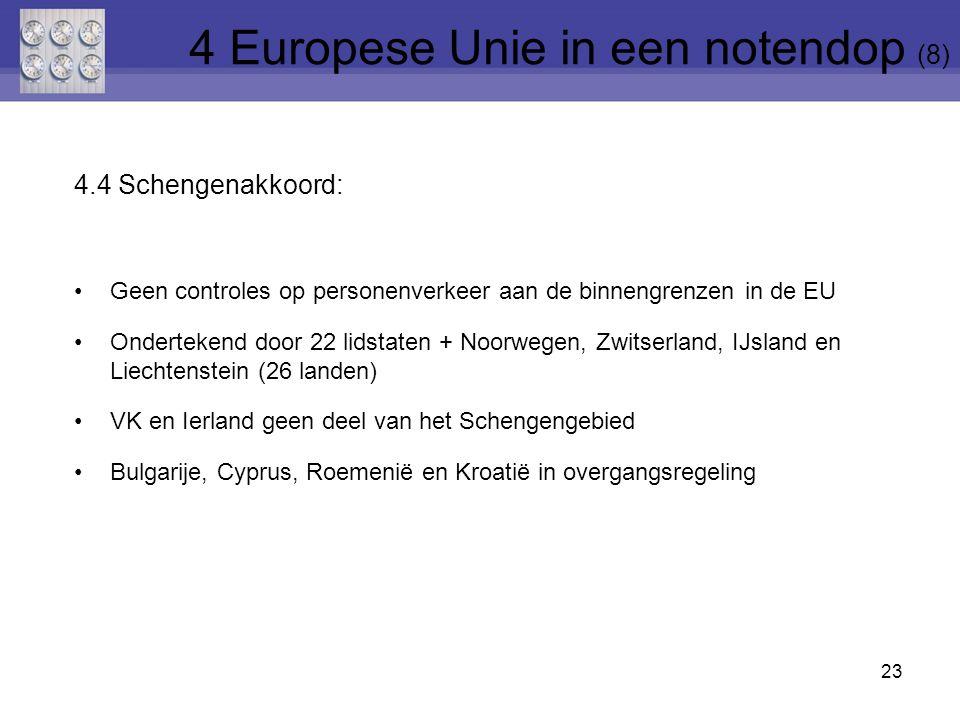 4.4 Schengenakkoord: Geen controles op personenverkeer aan de binnengrenzen in de EU Ondertekend door 22 lidstaten + Noorwegen, Zwitserland, IJsland en Liechtenstein (26 landen) VK en Ierland geen deel van het Schengengebied Bulgarije, Cyprus, Roemenië en Kroatië in overgangsregeling 23 4 Europese Unie in een notendop (8)