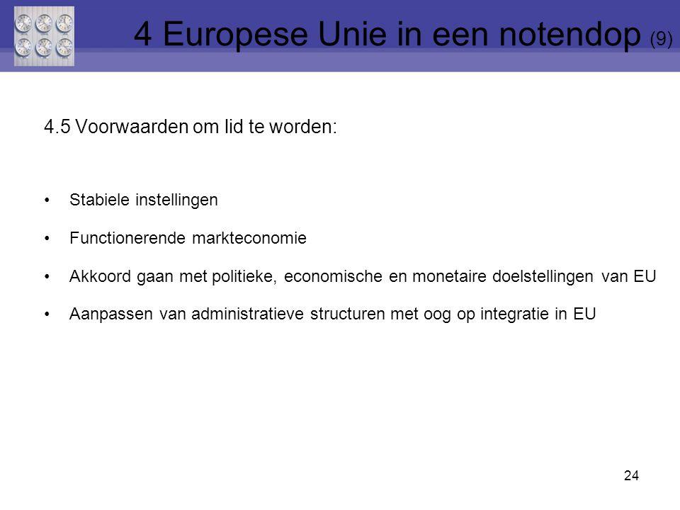 4.5 Voorwaarden om lid te worden: Stabiele instellingen Functionerende markteconomie Akkoord gaan met politieke, economische en monetaire doelstellingen van EU Aanpassen van administratieve structuren met oog op integratie in EU 24 4 Europese Unie in een notendop (9)
