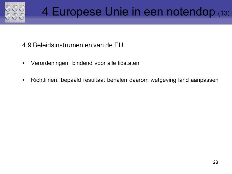 4.9 Beleidsinstrumenten van de EU Verordeningen: bindend voor alle lidstaten Richtlijnen: bepaald resultaat behalen daarom wetgeving land aanpassen 28 4 Europese Unie in een notendop (13)