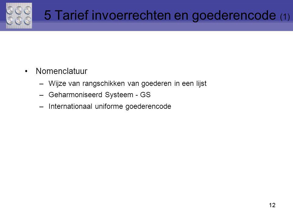 12 Nomenclatuur –Wijze van rangschikken van goederen in een lijst –Geharmoniseerd Systeem - GS –Internationaal uniforme goederencode 12 5 Tarief invoe