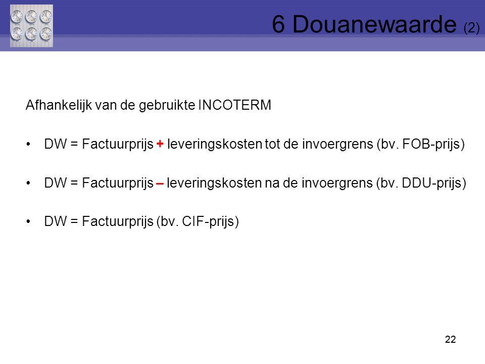 22 Afhankelijk van de gebruikte INCOTERM DW = Factuurprijs + leveringskosten tot de invoergrens (bv. FOB-prijs) DW = Factuurprijs – leveringskosten na