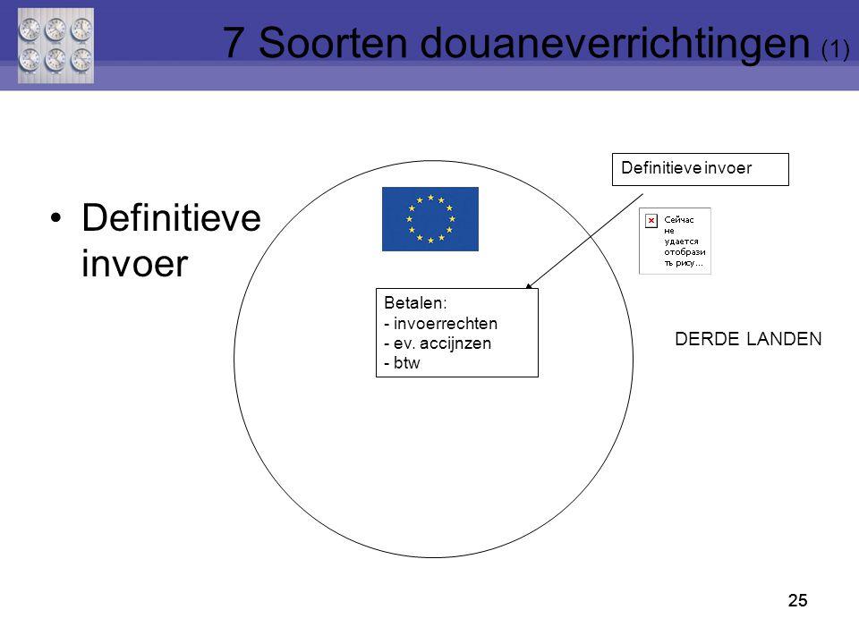 25 Definitieve invoer 25 Definitieve invoer Betalen: - invoerrechten - ev. accijnzen - btw DERDE LANDEN 25 7 Soorten douaneverrichtingen (1)