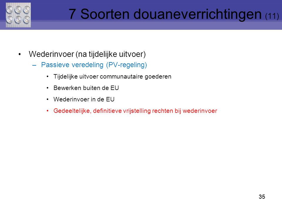 35 Wederinvoer (na tijdelijke uitvoer) –Passieve veredeling (PV-regeling) Tijdelijke uitvoer communautaire goederen Bewerken buiten de EU Wederinvoer