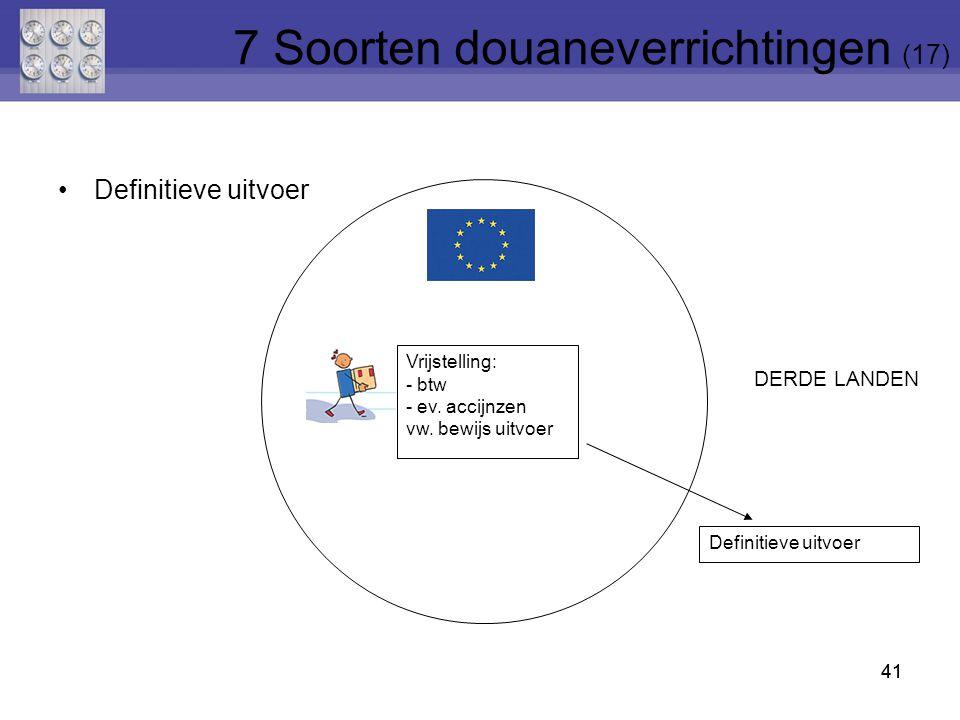 Definitieve uitvoer 41 Definitieve uitvoer Vrijstelling: - btw - ev. accijnzen vw. bewijs uitvoer DERDE LANDEN 41 7 Soorten douaneverrichtingen (17)