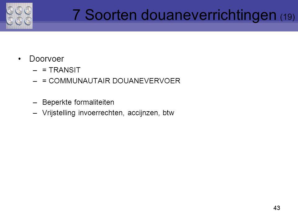 Doorvoer –= TRANSIT –= COMMUNAUTAIR DOUANEVERVOER –Beperkte formaliteiten –Vrijstelling invoerrechten, accijnzen, btw 43 7 Soorten douaneverrichtingen