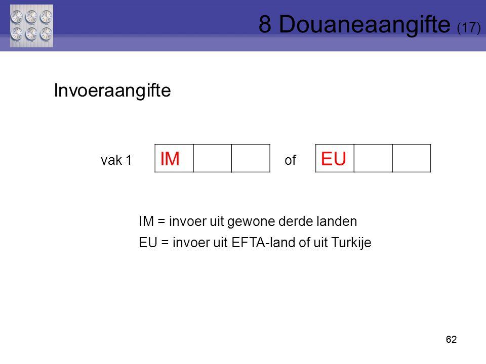62 vak 1of IM = invoer uit gewone derde landen EU = invoer uit EFTA-land of uit Turkije IM EU Invoeraangifte 62 8 Douaneaangifte (17)