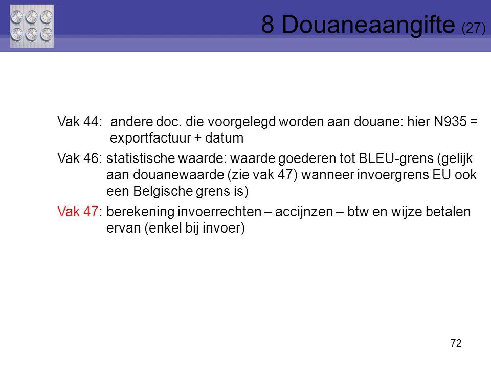 72 Vak 44: andere doc. die voorgelegd worden aan douane: hier N935 = exportfactuur + datum Vak 46:statistische waarde: waarde goederen tot BLEU-grens