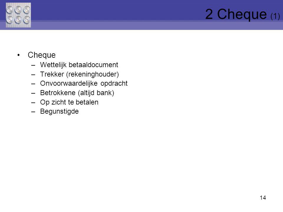 Cheque –Wettelijk betaaldocument –Trekker (rekeninghouder) –Onvoorwaardelijke opdracht –Betrokkene (altijd bank) –Op zicht te betalen –Begunstigde 14 2 Cheque (1)