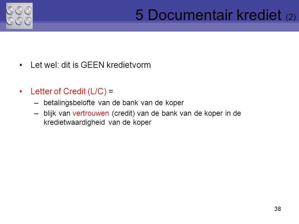 Let wel: dit is GEEN kredietvorm Letter of Credit (L/C) = –betalingsbelofte van de bank van de koper –blijk van vertrouwen (credit) van de bank van de koper in de kredietwaardigheid van de koper 38 5 Documentair krediet (2)