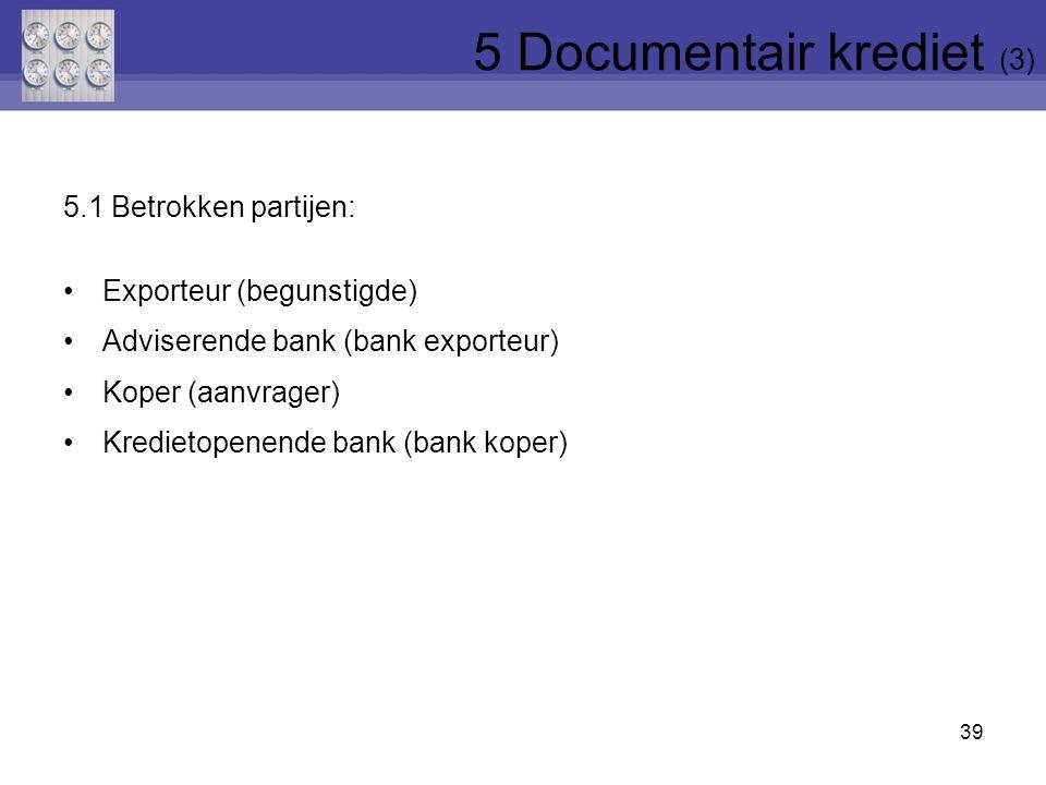 5.1 Betrokken partijen: Exporteur (begunstigde) Adviserende bank (bank exporteur) Koper (aanvrager) Kredietopenende bank (bank koper) 39 5 Documentair krediet (3)