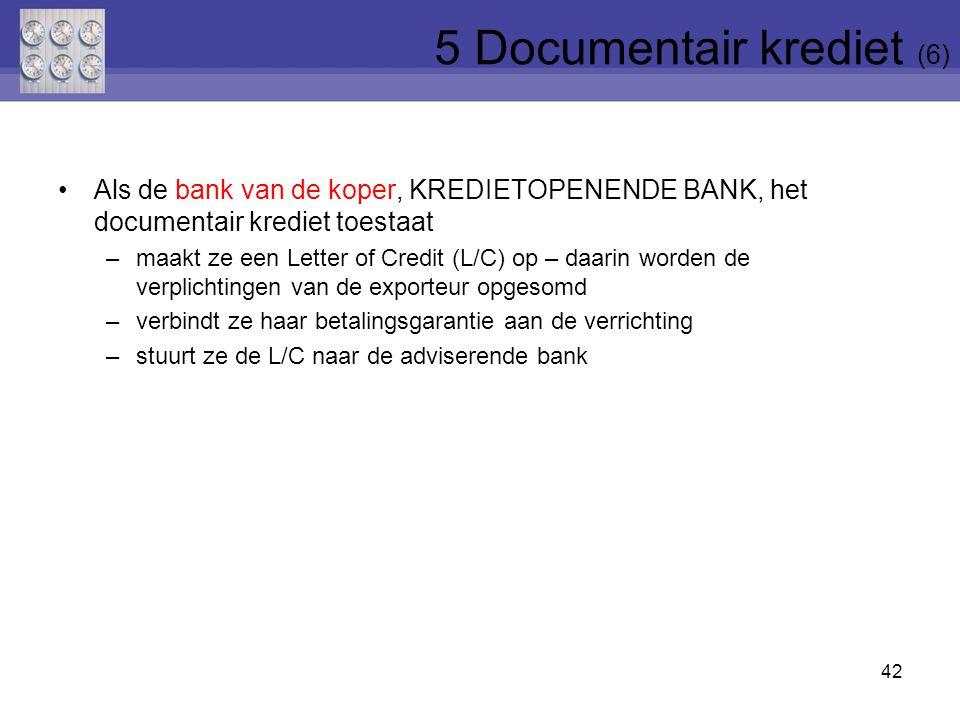 Als de bank van de koper, KREDIETOPENENDE BANK, het documentair krediet toestaat –maakt ze een Letter of Credit (L/C) op – daarin worden de verplichtingen van de exporteur opgesomd –verbindt ze haar betalingsgarantie aan de verrichting –stuurt ze de L/C naar de adviserende bank 42 5 Documentair krediet (6)