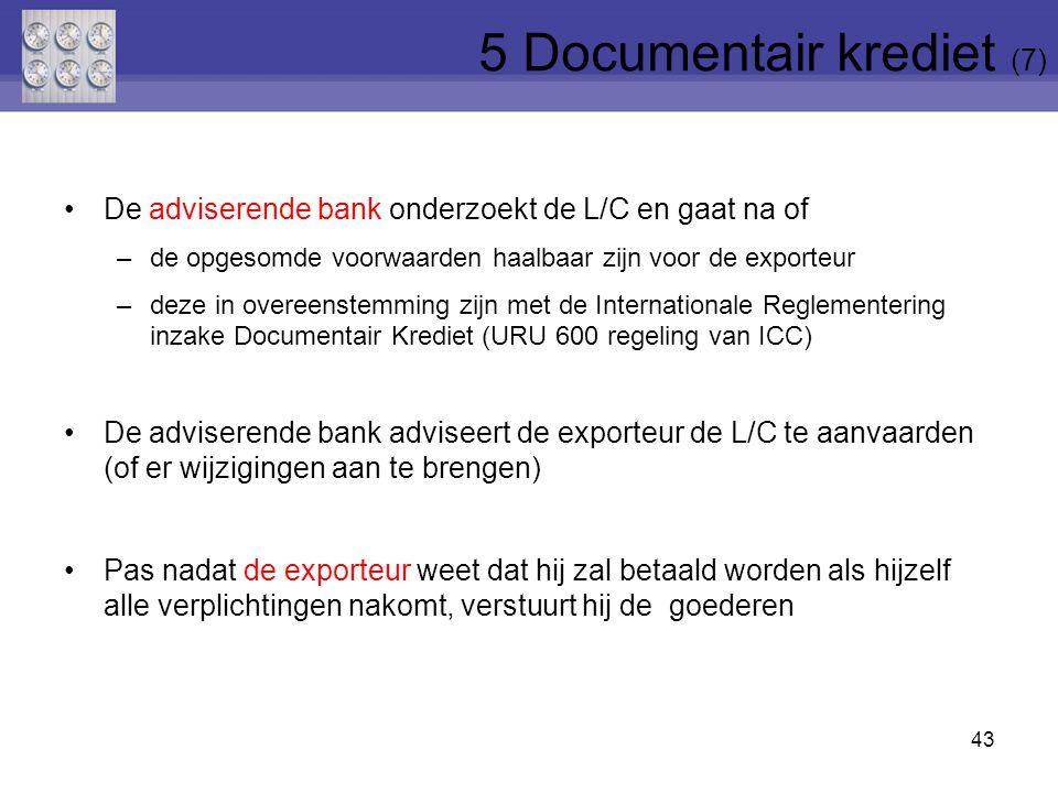 De adviserende bank onderzoekt de L/C en gaat na of –de opgesomde voorwaarden haalbaar zijn voor de exporteur –deze in overeenstemming zijn met de Internationale Reglementering inzake Documentair Krediet (URU 600 regeling van ICC) De adviserende bank adviseert de exporteur de L/C te aanvaarden (of er wijzigingen aan te brengen) Pas nadat de exporteur weet dat hij zal betaald worden als hijzelf alle verplichtingen nakomt, verstuurt hij de goederen 43 5 Documentair krediet (7)
