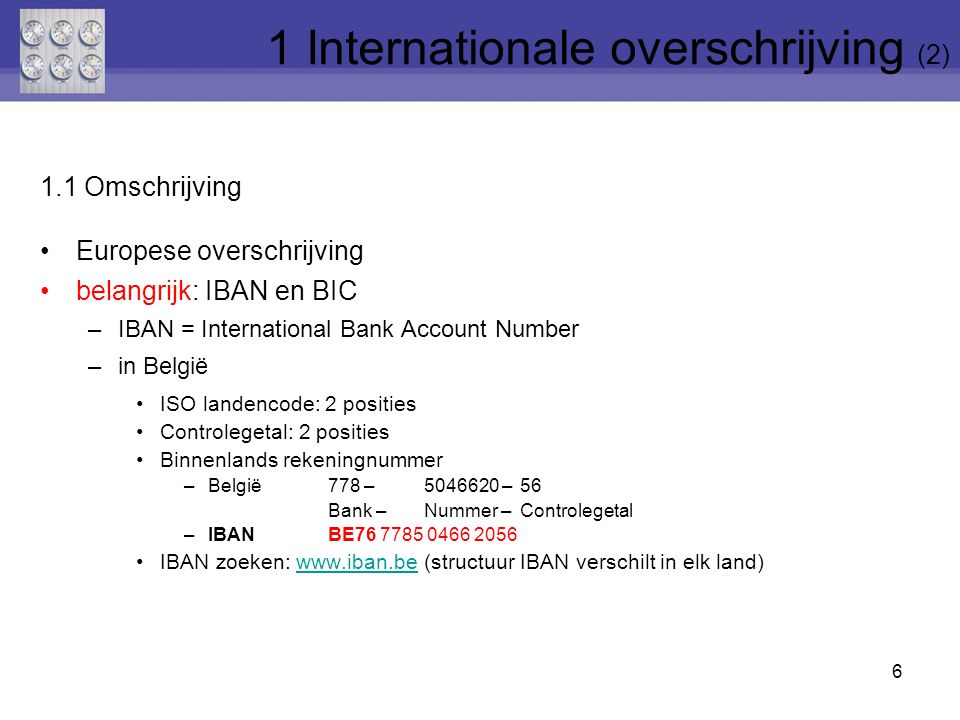 1.1 Omschrijving Europese overschrijving belangrijk: IBAN en BIC –IBAN = International Bank Account Number –in België ISO landencode: 2 posities Controlegetal: 2 posities Binnenlands rekeningnummer –België778 –5046620 – 56 Bank – Nummer – Controlegetal –IBANBE76 7785 0466 2056 IBAN zoeken: www.iban.be (structuur IBAN verschilt in elk land)www.iban.be 6 1 Internationale overschrijving (2)