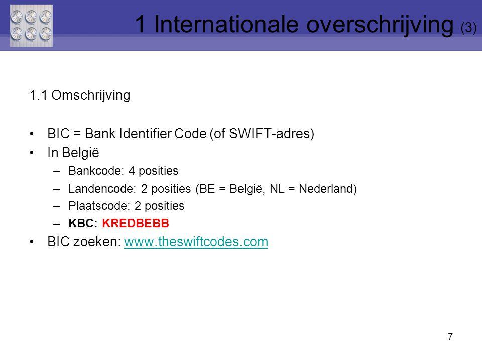7 1 Internationale overschrijving (3) 1.1 Omschrijving BIC = Bank Identifier Code (of SWIFT-adres) In België –Bankcode: 4 posities –Landencode: 2 posities (BE = België, NL = Nederland) –Plaatscode: 2 posities –KBC: KREDBEBB BIC zoeken: www.theswiftcodes.comwww.theswiftcodes.com