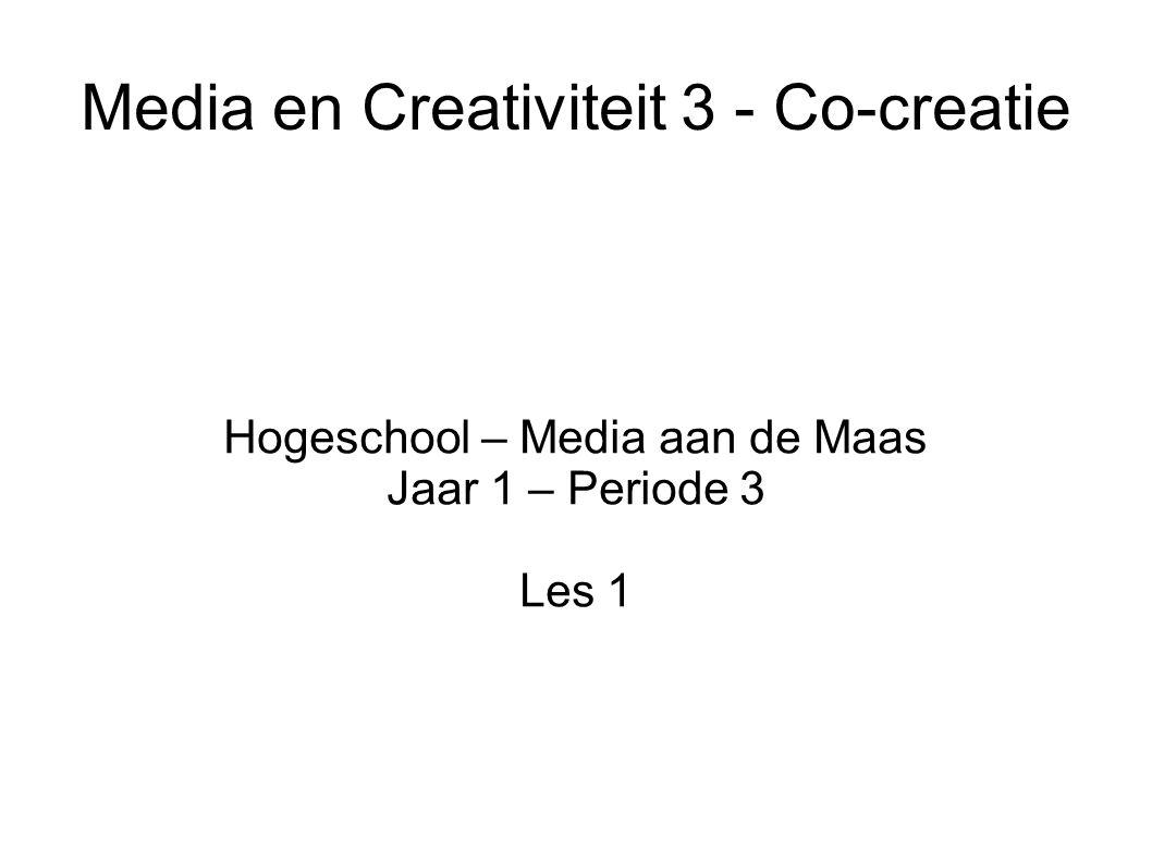 Media en Creativiteit 3 - Co-creatie Hogeschool – Media aan de Maas Jaar 1 – Periode 3 Les 1