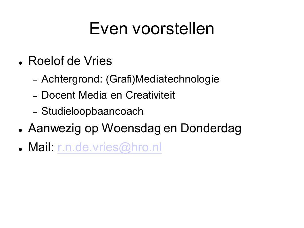 Even voorstellen Roelof de Vries  Achtergrond: (Grafi)Mediatechnologie  Docent Media en Creativiteit  Studieloopbaancoach Aanwezig op Woensdag en Donderdag Mail: r.n.de.vries@hro.nlr.n.de.vries@hro.nl