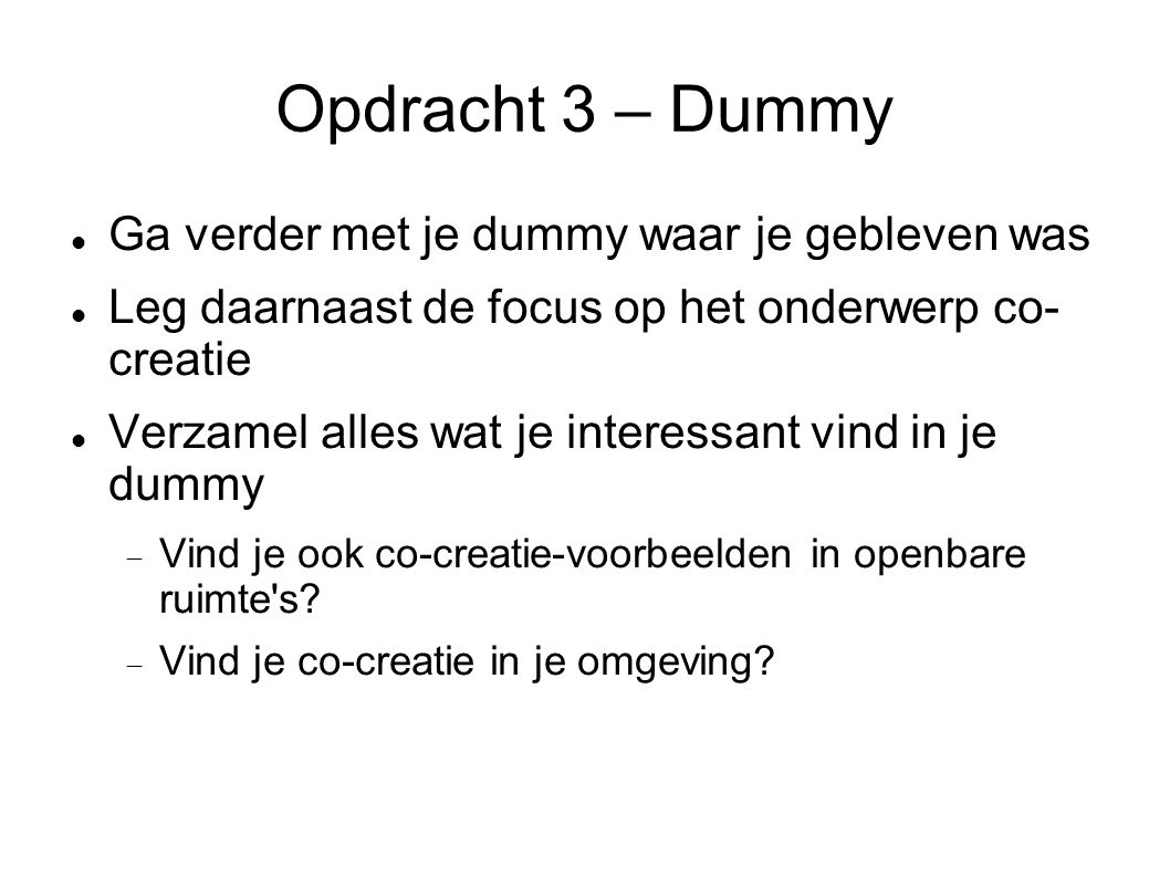 Opdracht 3 – Dummy Ga verder met je dummy waar je gebleven was Leg daarnaast de focus op het onderwerp co- creatie Verzamel alles wat je interessant vind in je dummy  Vind je ook co-creatie-voorbeelden in openbare ruimte s.