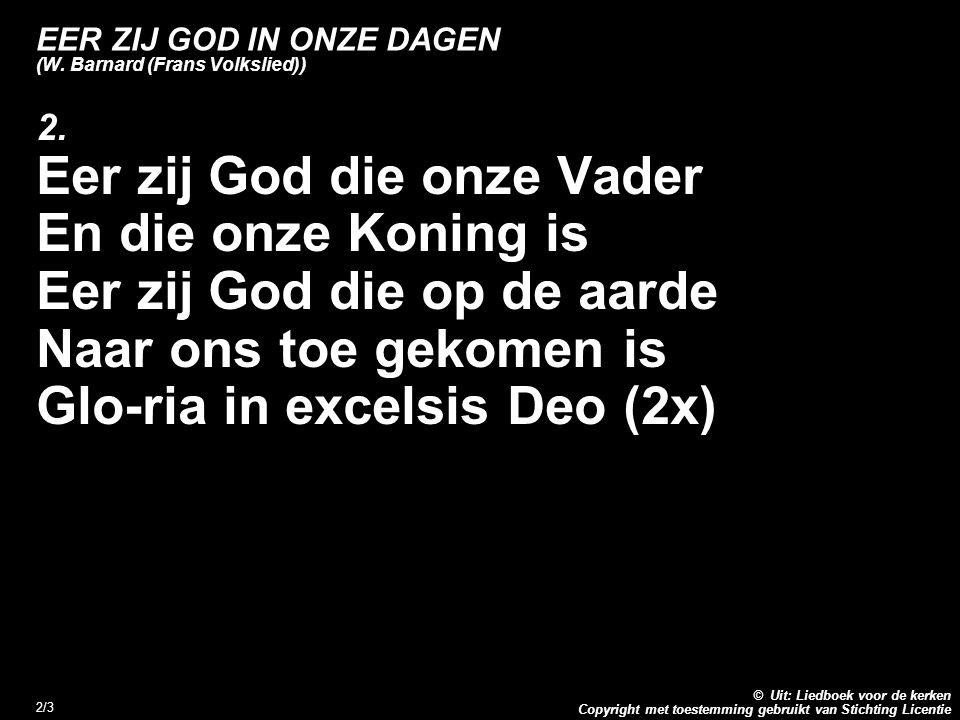 Copyright met toestemming gebruikt van Stichting Licentie © Uit: Liedboek voor de kerken 2/3 EER ZIJ GOD IN ONZE DAGEN (W. Barnard (Frans Volkslied))