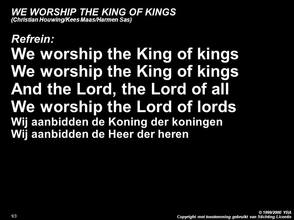 Copyright met toestemming gebruikt van Stichting Licentie © 1999/2000 YBA 2/3 WE WORSHIP THE KING OF KINGS (Christian Houwing/Kees Maas/Harmen Sas) 1.