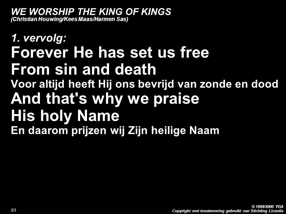 Copyright met toestemming gebruikt van Stichting Licentie © 1999/2000 YBA 3/3 WE WORSHIP THE KING OF KINGS (Christian Houwing/Kees Maas/Harmen Sas) 1.