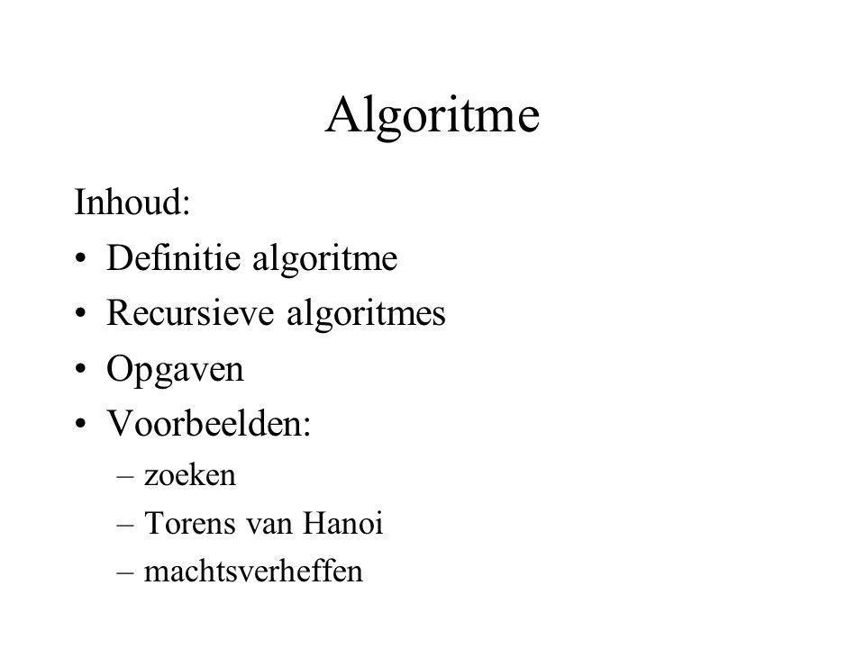 Algoritme Inhoud: Definitie algoritme Recursieve algoritmes Opgaven Voorbeelden: –zoeken –Torens van Hanoi –machtsverheffen