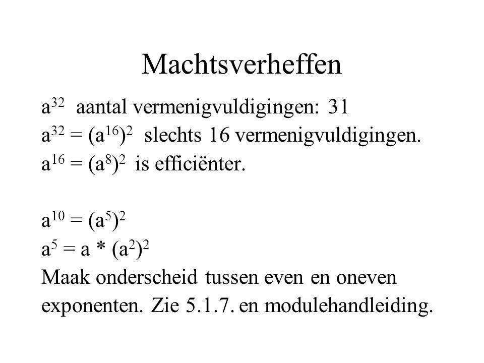 Machtsverheffen a 32 aantal vermenigvuldigingen: 31 a 32 = (a 16 ) 2 slechts 16 vermenigvuldigingen. a 16 = (a 8 ) 2 is efficiënter. a 10 = (a 5 ) 2 a
