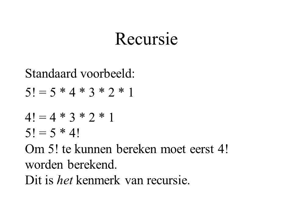Recursie Standaard voorbeeld: 5! = 5 * 4 * 3 * 2 * 1 4! = 4 * 3 * 2 * 1 5! = 5 * 4! Om 5! te kunnen bereken moet eerst 4! worden berekend. Dit is het