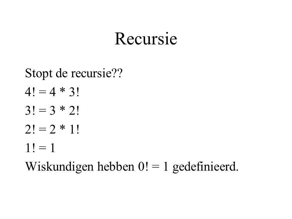 Recursie Stopt de recursie?? 4! = 4 * 3! 3! = 3 * 2! 2! = 2 * 1! 1! = 1 Wiskundigen hebben 0! = 1 gedefinieerd.