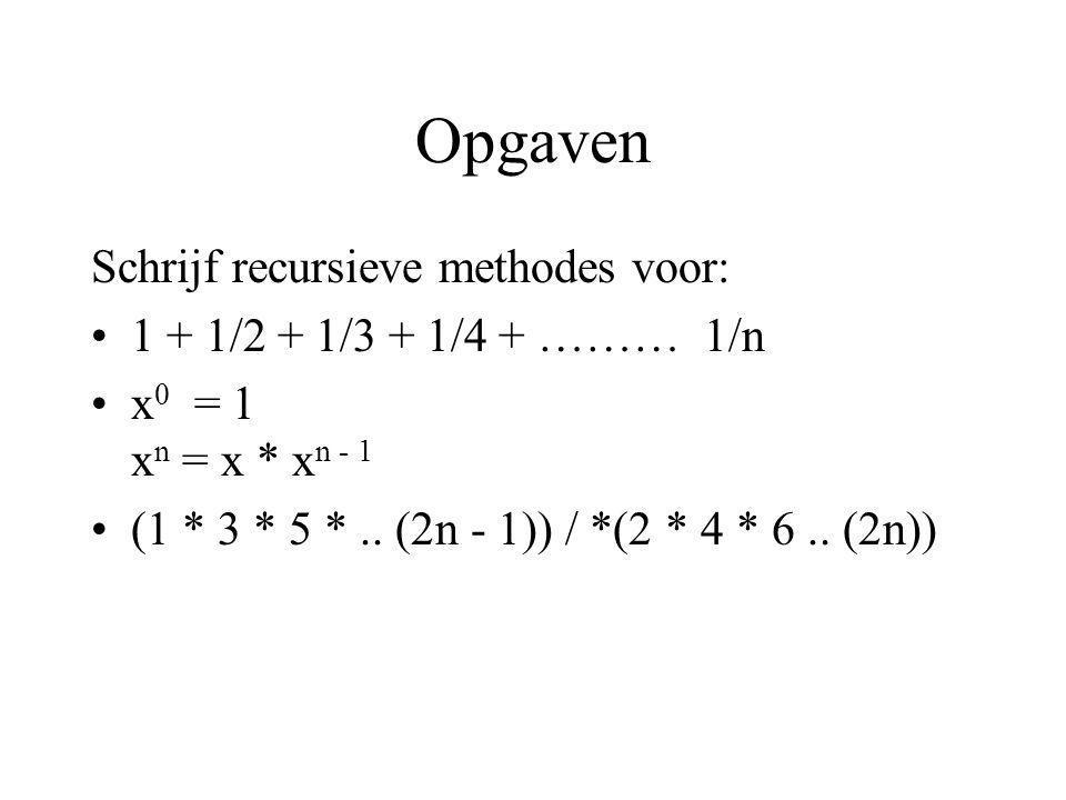 Opgaven Schrijf recursieve methodes voor: 1 + 1/2 + 1/3 + 1/4 + ……… 1/n x 0 = 1 x n = x * x n - 1 (1 * 3 * 5 *.. (2n - 1)) / *(2 * 4 * 6.. (2n))