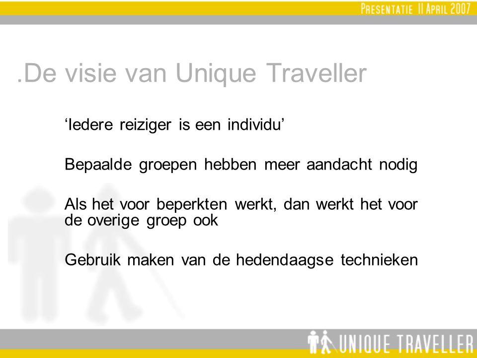 .De visie van Unique Traveller 'Iedere reiziger is een individu' Bepaalde groepen hebben meer aandacht nodig Als het voor beperkten werkt, dan werkt het voor de overige groep ook Gebruik maken van de hedendaagse technieken