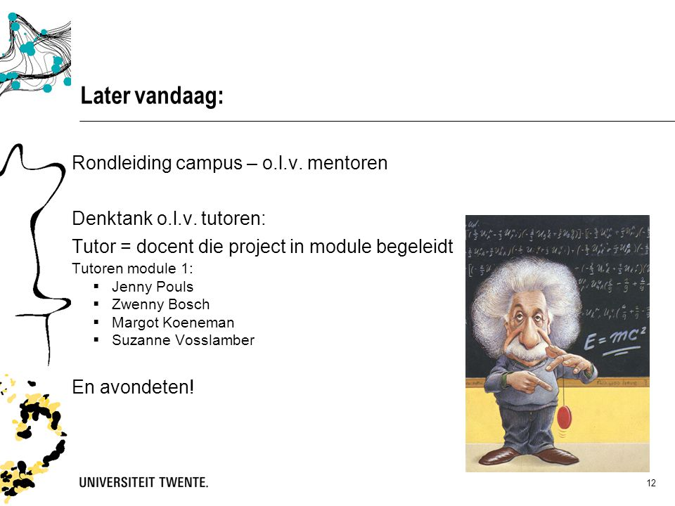 12 Later vandaag: Rondleiding campus – o.l.v. mentoren Denktank o.l.v. tutoren: Tutor = docent die project in module begeleidt Tutoren module 1:  Jen