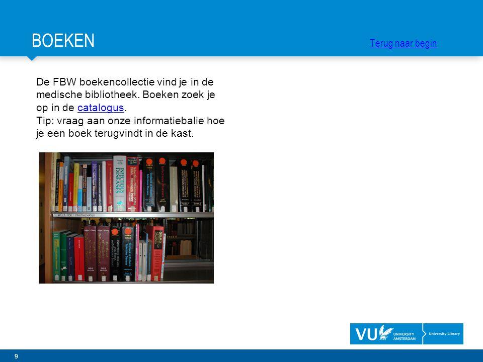 9 De FBW boekencollectie vind je in de medische bibliotheek. Boeken zoek je op in de catalogus.catalogus Tip: vraag aan onze informatiebalie hoe je ee