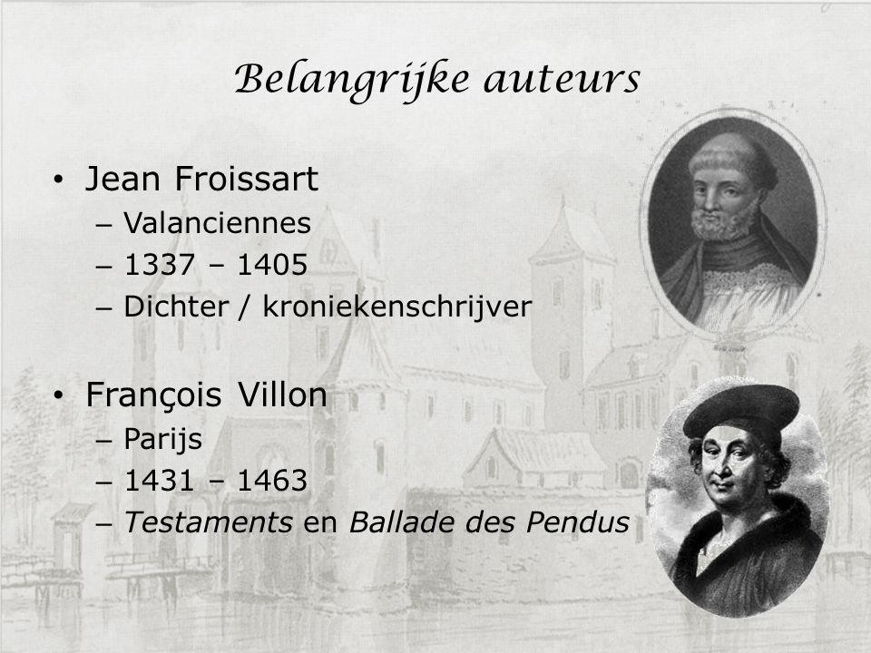 Belangrijke auteurs Jean Froissart – Valanciennes – 1337 – 1405 – Dichter / kroniekenschrijver François Villon – Parijs – 1431 – 1463 – Testaments en