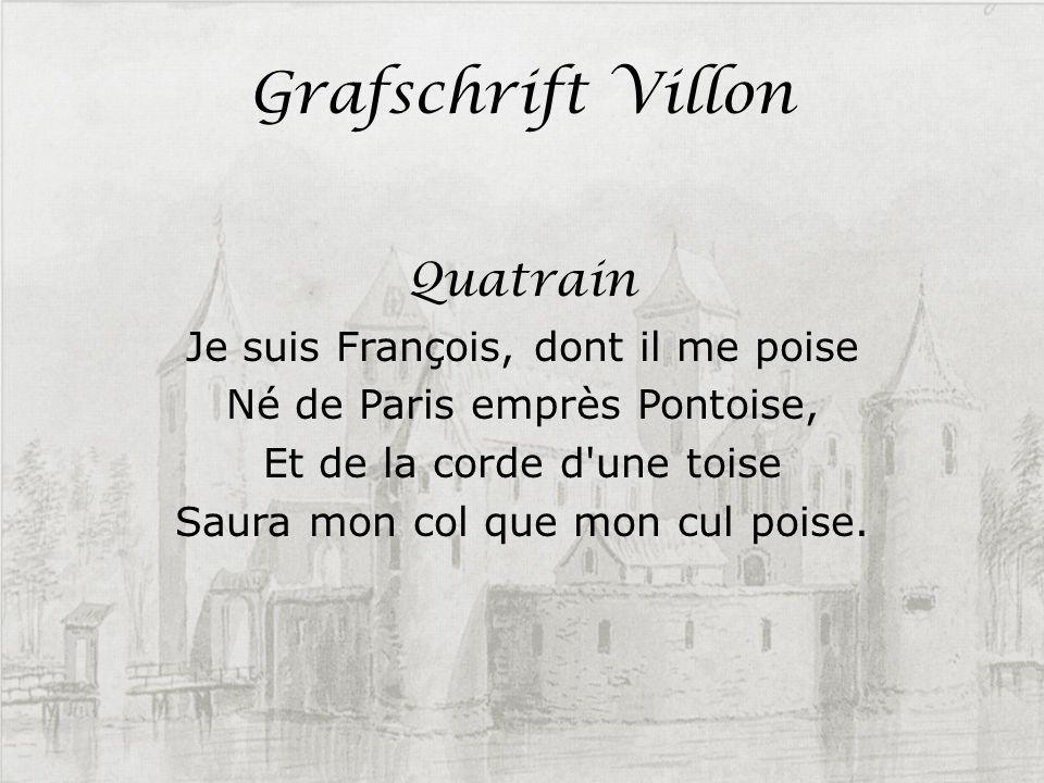 Grafschrift Villon Quatrain Je suis François, dont il me poise Né de Paris emprès Pontoise, Et de la corde d'une toise Saura mon col que mon cul poise