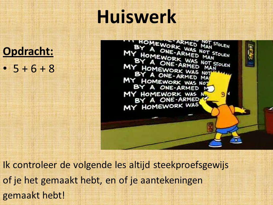Huiswerk Opdracht: 5 + 6 + 8 Ik controleer de volgende les altijd steekproefsgewijs of je het gemaakt hebt, en of je aantekeningen gemaakt hebt!