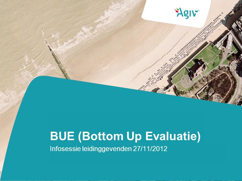 BUE (Bottom Up Evaluatie) Infosessie leidinggevenden 27/11/2012
